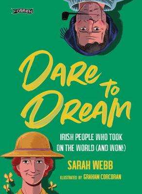 Cover of Dare to Dream: Irish People Who Took on the World (and Won!) - Sarah Webb - 9781788491273