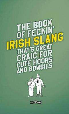 Cover of The Book of Feckin' Irish Slang that's great craic for cute hoors and bowsies - Colin Murphy - 9781788491709