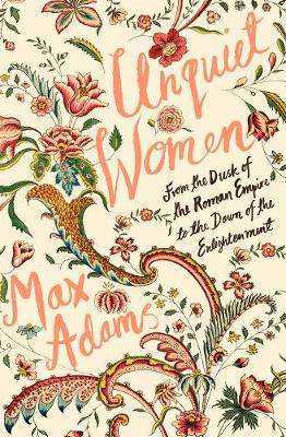 Cover of Unquiet Women: From the Dusk of the Roman Empire to the Dawn of the Enlightenmen - Max Adams - 9781788543422