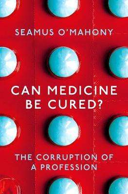 Cover of Can Medicine Be Cured?: The Corruption of a Profession - Seamus O'Mahony - 9781788544542