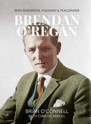 Cover of Brendan O'Regan: Irish Visionary, Innovator, Peacemaker - Brian O'Connell - 9781788550246