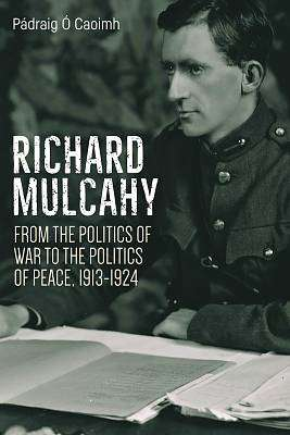 Cover of Richard Mulcahy: From the Politics of War to the Politics of Peace 1913-1924 - Padraig O Caoimh - 9781788550987