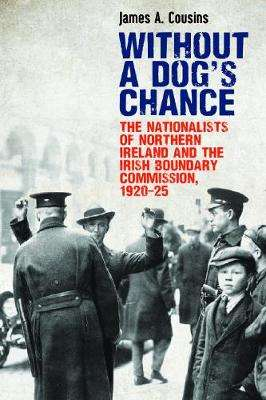 Cover of Without a Dog's Chance: The Nationalists of Northern Ireland and the Irish Bound - James Cousins - 9781788551021