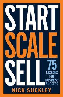 Cover of Start. Scale. Sell.: 75 lessons for business success - Nick Suckley - 9781788601832