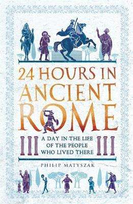 Cover of 24 Hours in Ancient Rome - Philip Matyszak - 9781789291278