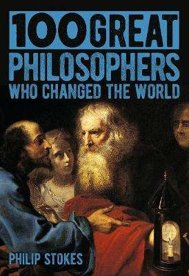 Cover of 100 Great Philosophers Who Changed the World - Philip Stokes - 9781789503418