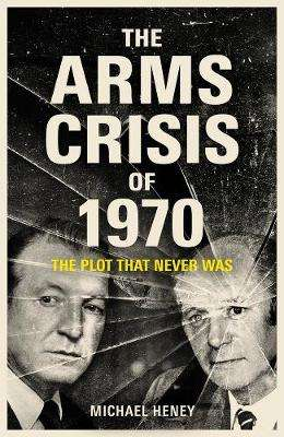 Cover of The Arms Crisis of 1970: The Plot that Never Was - Michael Heney - 9781789545593