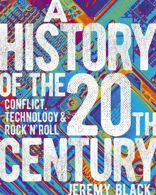 Cover of A History of the 20th Century: Conflict, Technology & Rock'n'Roll - Professor Jeremy Black - 9781838574246