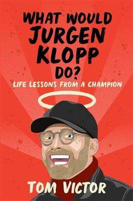 Cover of What Would Jurgen Klopp Do?: Life Lessons from a Champion - Tom Victor - 9781841884141