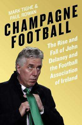 Cover of Champagne Football - John Delaney and the Betrayal of Irish Football - Mark Tighe - 9781844884933