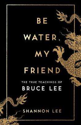 Cover of Be Water, My Friend: The True Teachings of Bruce Lee - Shannon Lee - 9781846046667