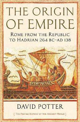 Cover of The Origin of Empire: Rome from the Republic to Hadrian (264 BC - AD 138) - David Potter - 9781846683879