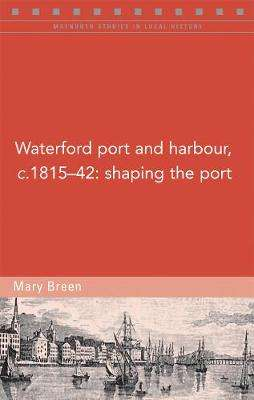 Cover of Waterford port and harbour, c.1815-42: Shaping the port - Mary Breen - 9781846828003