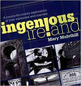 Cover of Ingenious Ireland: A county by county exploration of Irish mysteries and marvels - Mary Mulvihill - 9781846828218