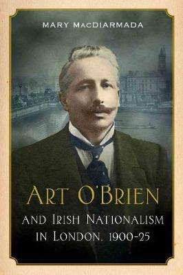 Cover of Art O'Brien: and Irish Nationalism in London, 1900-25 - Mary MacDiarmada - 9781846828546
