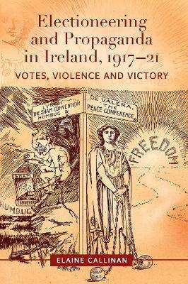 Cover of Electioneering and propaganda in Ireland, 1917-21: Votes, violence and victory - Elaine Callinan - 9781846828706