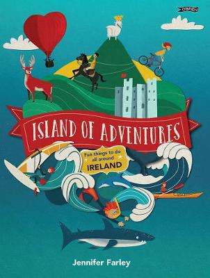 Cover of Island of Adventures: Fun things to do all around Ireland - Jennifer Farley - 9781847179715
