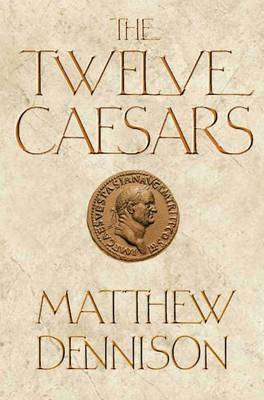 Cover of The Twelve Caesars - Matthew Dennison - 9781848876859