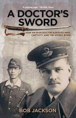Cover of A Doctor's Sword: How An Irish Doctor Survived War Captivity And The Atomic Bomb - Bob Jackson - 9781848893207