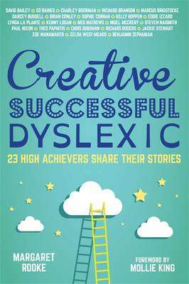 Cover of Creative, Successful, Dyslexic: 23 High Achievers Share Their Stories - Margaret Rooke - 9781849056533