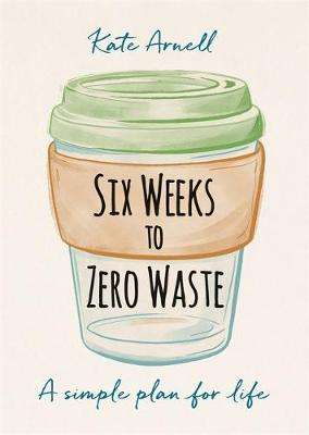 Cover of Six Weeks to Zero Waste - Kate Arnell - 9781856754118