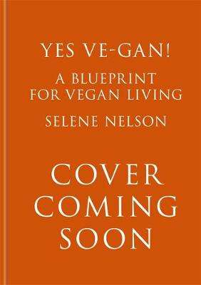 Cover of Yes Ve-gan!: A blueprint for vegan living - Selene Nelson - 9781856754279