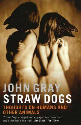 Cover of Straw Dogs : Thoughts on Humans and Other Animals - John Gray - 9781862075962