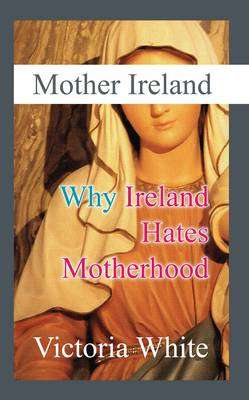 Cover of Mother Ireland : Why Ireland Hates Motherhood - Victoria White - 9781907535130