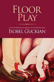 Cover of Floor Play - You Will Never Look At Your Feet In The Same Way Again - Isobel Guckian - 9781908417688