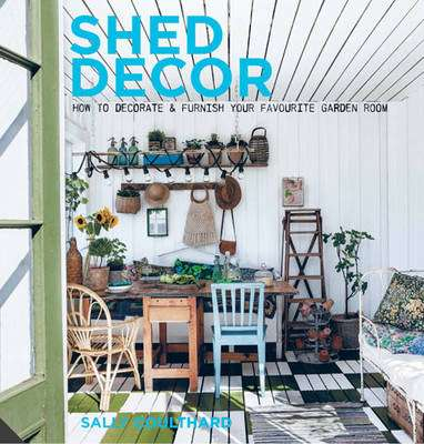 Cover of Shed Decor: How to Decorate and Furnish Your Favourite Garden Room - Sally Coulthard - 9781909342804