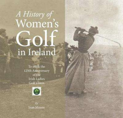 Cover of A History of A History of Women's Golf in Ireland - Morris Ivan - 9781910742938