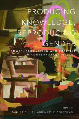 Cover of Producing Knowledge, Reproducing Gender: Power, Production and Practice in Conte - Mary Corcoran - 9781910820544