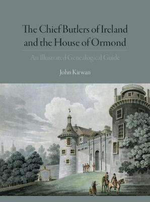 Cover of The Chief Butlers of Ireland & The House of Ormonde - John Kirwan - 9781911024040