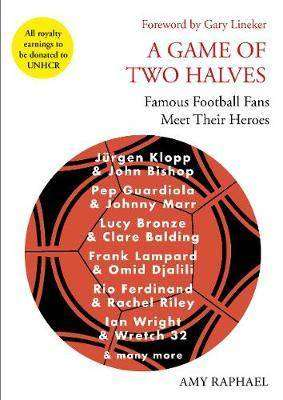 Cover of A Game of Two Halves: Famous Football Fans Meet Their Heroes - Amy Raphael - 9781911630036