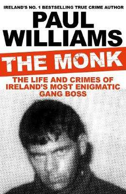 Cover of The Monk: The Life and Crimes of Ireland's Most Enigmatic Gang Boss - Paul Williams - 9781911630791