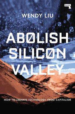 Cover of Abolish Silicon Valley: How to Liberate Technology from Capitalism - Wendy Liu - 9781912248704