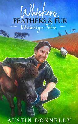 Cover of Whiskers, Feathers and Fur: Veterinary Tales - Austin Donnelly - 9781912328574