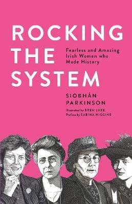 Cover of Rocking the System: Fearless and Amazing Irish Women who Made History - Siobhan Parkinson - 9781912417438