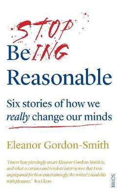 Cover of Stop Being Reasonable: six stories of how we really change our minds - Eleanor Gordon-Smith - 9781912854141
