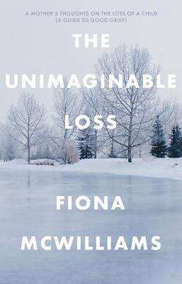 Cover of The Unimaginable Loss: A Mother's Thoughts on the Loss of a Child - Fiona McWilliams - 9781912881697