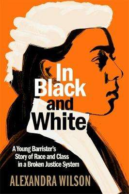 Cover of In Black and White: A Young Barrister's Story of Race and Class in a Broken Just - Alexandra Wilson - 9781913068295