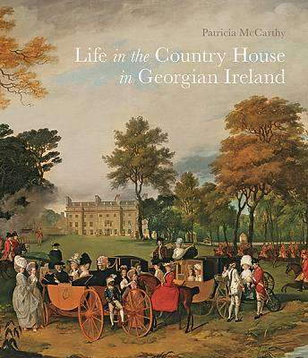 Cover of Life in the Country House in Georgian Ireland - Patricia Mccarthy - 9781913107000