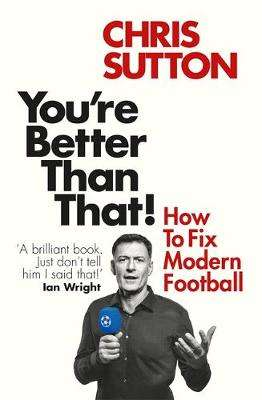 Cover of You're Better Than That!: How To Fix Modern Football - Chris Sutton - 9781913183257