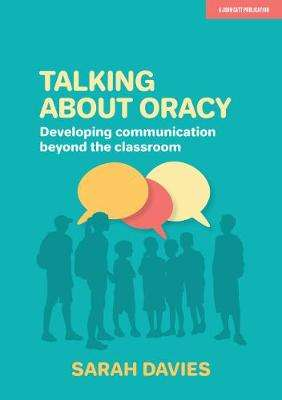 Cover of Talking about Oracy: Developing communication beyond the classroom - Sarah Davies - 9781913622374