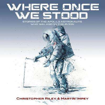 Cover of WHERE ONCE WE STOOD: STORIES OF THE APOLLO ASTRONAUTS WHO WALKED ON THE MOON - Christopher Riley - 9781916062504