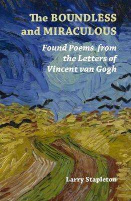 Cover of The Boundless and Miraculous: Found Poems in the Letters of Vincent Van Gogh - Larry Stapleton - 9781916099814