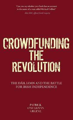 Cover of Crowdfunding the Revolution: The Dail Loan and the Battle for Irish Independence - Patrick O'Sullivan Greene - 9781916137585