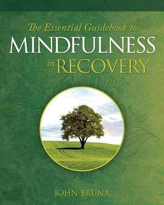 Cover of The Essential Guidebook to Mindfulness in Recovery - John Bruna - 9781942094852
