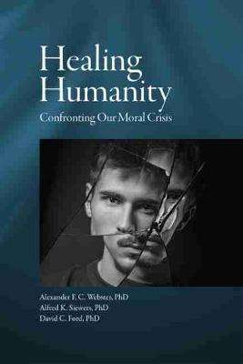 Cover of Healing Humanity: Confronting Our Moral Crisis - Alexander F. C. Webster - 9781942699293