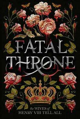 Cover of Fatal Throne: The Wives of Henry VIII Tell All - Candace Fleming - 9781984830333